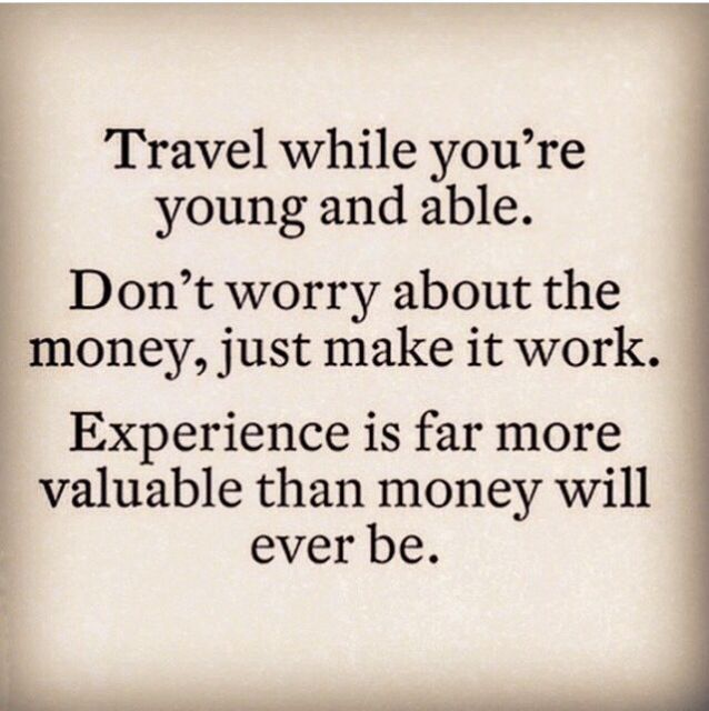 Travel while you're young and able. Don't worry about the money, just make it work. Experience is far more valuable than money will ever be.: