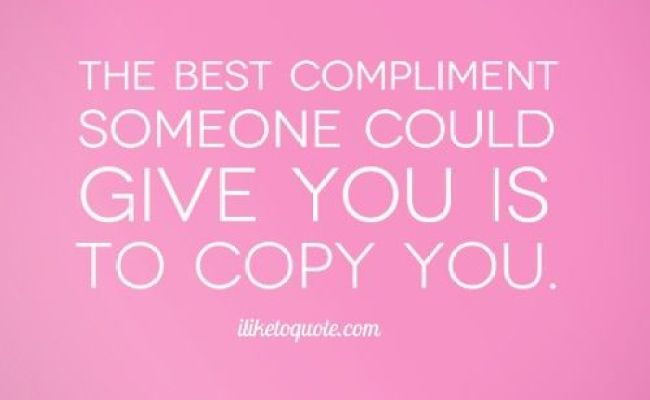 The Best Compliment Someone Could Give You Is To Copy You Drama Quotes Truths And
