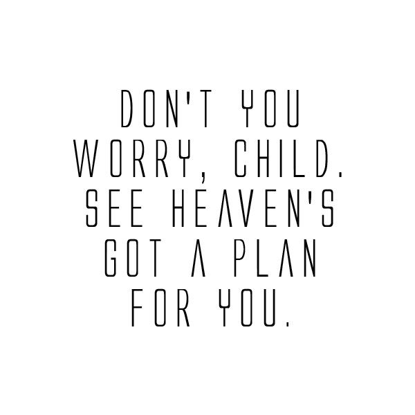 Don't you worry, child. See heaven's got a plan for you