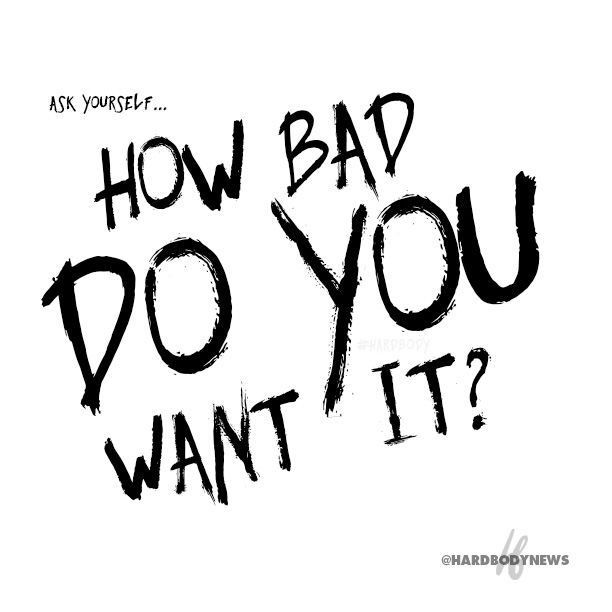 Ask yourself... HOW BAD DO YOU WANT IT? www.hardbody.com #