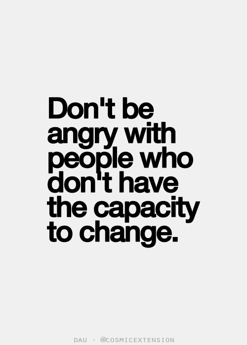 Don't be angry with people who don't have the capacity to