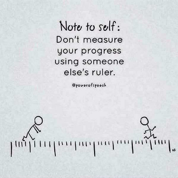 Note to self: Don't measure your progress using someone