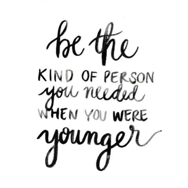 Be the kind of person you needed when you were younger