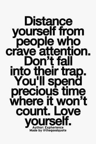 distance yourself from people who crave attention. don't