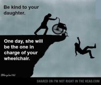 Be kind to your daughter. One day she will be pushing your ...