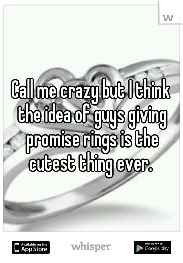 Call me crazy but I think the idea of guys giving promise