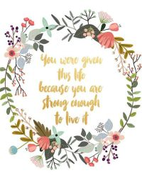 You Were Given This Life, Printable Art, Floral Quote ...