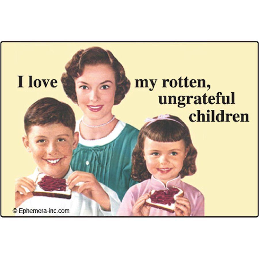 Funny love my rotten ungrateful kids