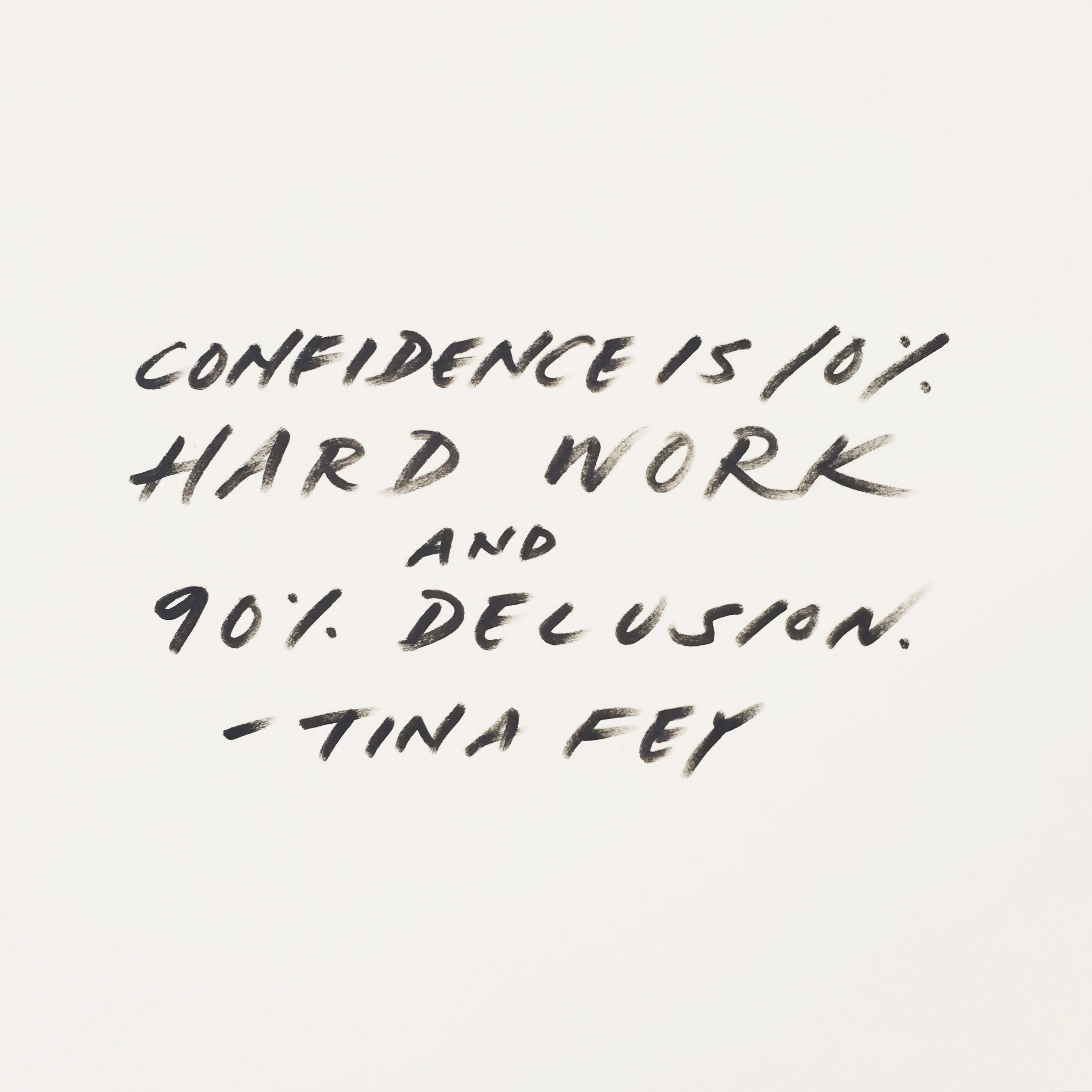 Fake it until you make it, sweetheart! Confidence is 10%