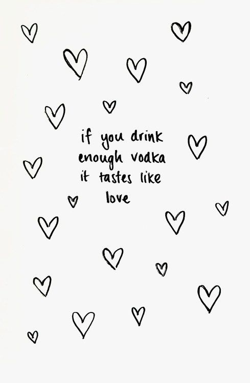 If you drink enough vodka it tastes like love... Ah, what