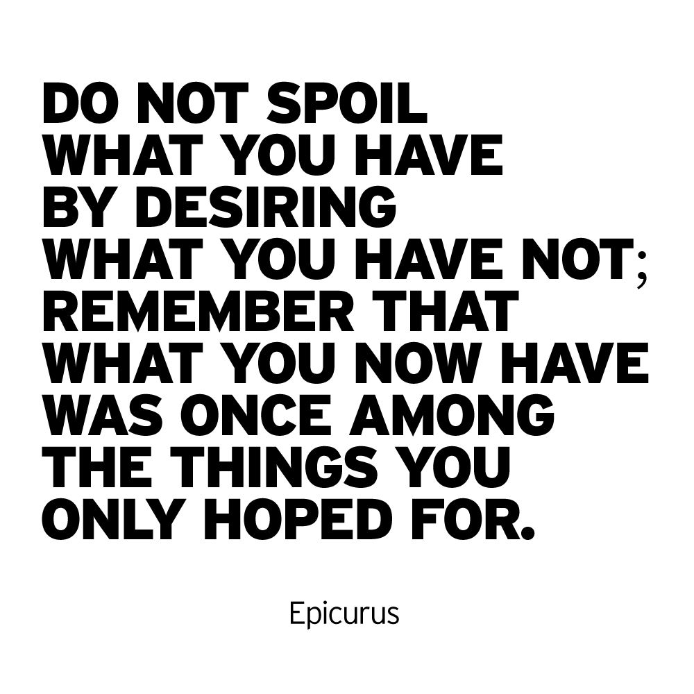 """""""Do not spoil what you have by desiring what you have not"""
