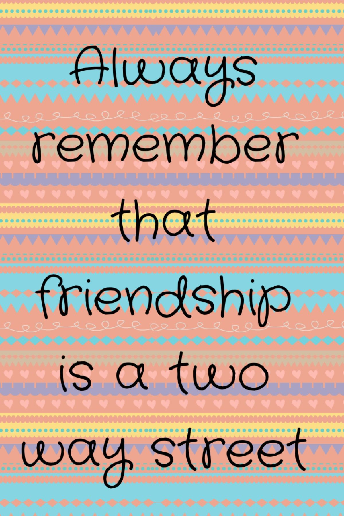 Always Remember That Friendship Is A Two Way Street