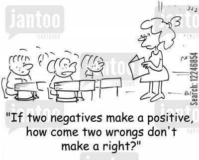 'If two negatives make a positive, how come two wrongs don