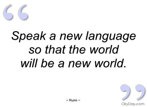 Speak a new language so that the world will be a new world