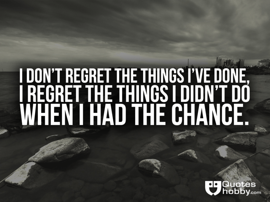 Had Regret Do Things Things Didnt Wen I I I I Done I Dont Regret Chance Have