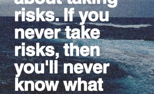 Life Is All About Taking Risks If You Never Take Risks