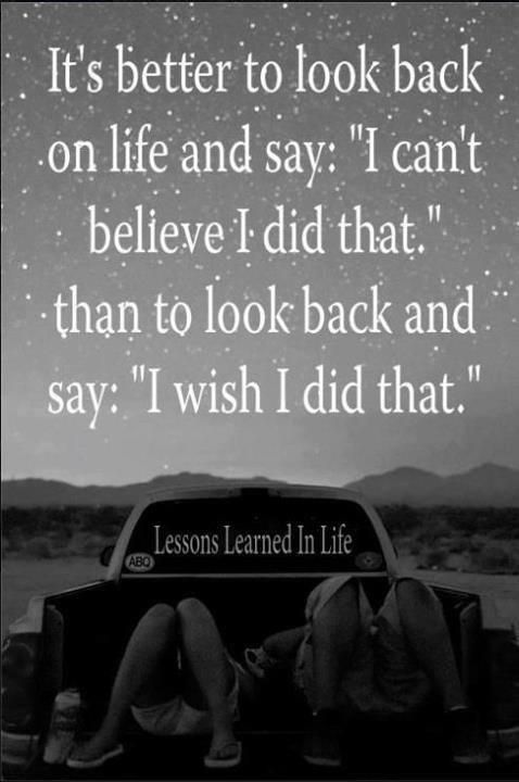 it s better to look back on life and say i cant believe i did that