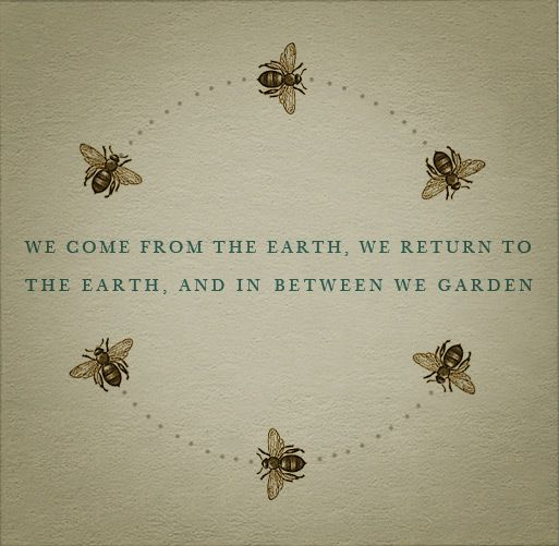 We come from the earth, we return to the earth, and in between we garden.