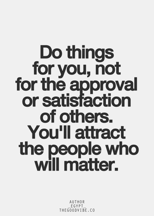 Do you things for you, not for the approval or