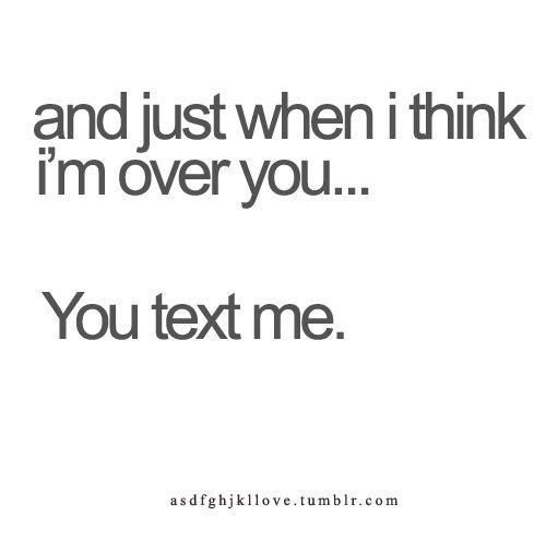 You Texted me, ignored me, text me, and now you're