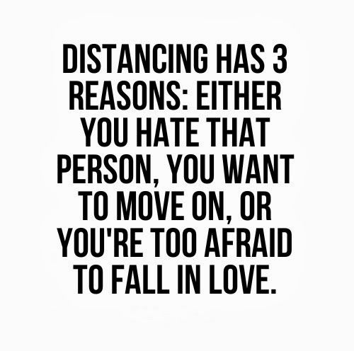 Distancing has 3 reasons: Either you hate that person, you