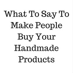 What To Say To Make People Buy Your Handmade Products http