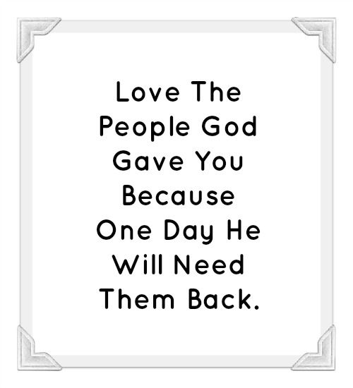 Love The People God Gave You Because One Day He Will Need