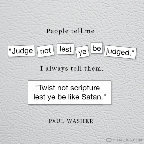 "People tell me ""Judge not lest ye be judged."" I always"