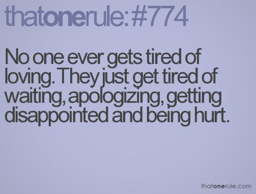 No one ever gets tired of loving. They just get tired of waiting, apologizing, g