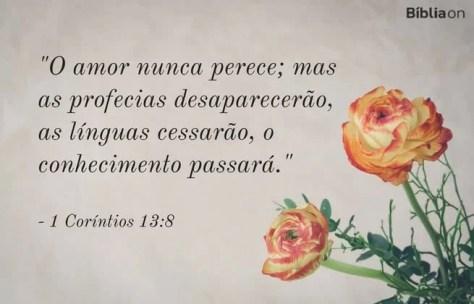 O amor nunca perece; mas as profecias desaparecerão, as línguas cessarão, o conhecimento passará. 1 Coríntios 13:8