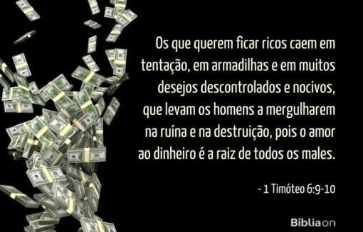 Os que querem ficar ricos caem em tentação, em armadilhas e em muitos desejos descontrolados e nocivos, que levam os homens a mergulharem na ruína e na destruição, pois o amor ao dinheiro é a raiz de todos os males. (...) 1 Timóteo 6:9-10