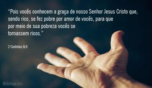 Pois vocês conhecem a graça de nosso Senhor Jesus Cristo que, sendo rico, se fez pobre por amor de vocês, para que por meio de sua pobreza vocês se tornassem ricos. 2 Coríntios 8:9