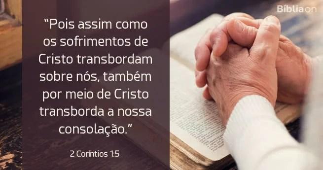 Pois assim como os sofrimentos de Cristo transbordam sobre nós, também por meio de Cristo transborda a nossa consolação. 2 Coríntios 1:5