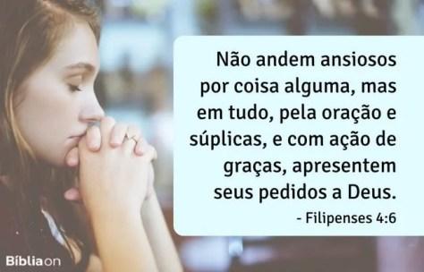 Não andem ansiosos por coisa alguma, mas em tudo, pela oração e súplicas, e com ação de graças, apresentem seus pedidos a Deus.Filipenses 4:6