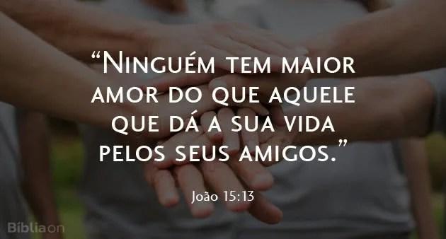 Ninguém tem maior amor do que aquele que dá a sua vida pelos seus amigos. João 15:13