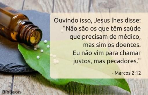 Ouvindo isso, Jesus lhes disse: 'Não são os que têm saúde que precisam de médico, mas sim os doentes. Eu não vim para chamar justos, mas pecadores. Marcos 2:12