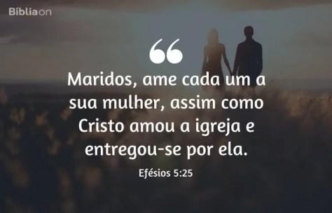 Maridos, ame cada um a sua mulher, assim como Cristo amou a igreja e entregou-se por ela. Efésios 5:25