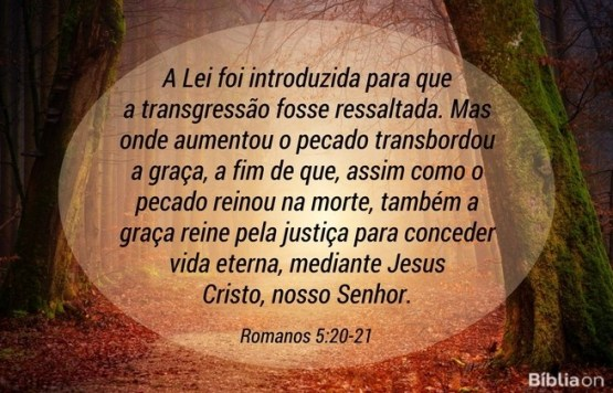 A Lei foi introduzida para que a transgressão fosse ressaltada. Mas onde aumentou o pecado transbordou a graça, a fim de que, assim como o pecado reinou na morte, também a graça reine pela justiça para conceder vida eterna, mediante Jesus Cristo, nosso Senhor. Romanos 5:20-21