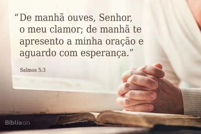 De manhã ouves, Senhor, o meu clamor; de manhã te apresento a minha oração e aguardo com esperança.