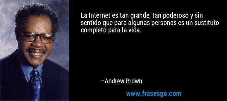 La Internet es tan grande, tan poderoso y sin sentido que ...