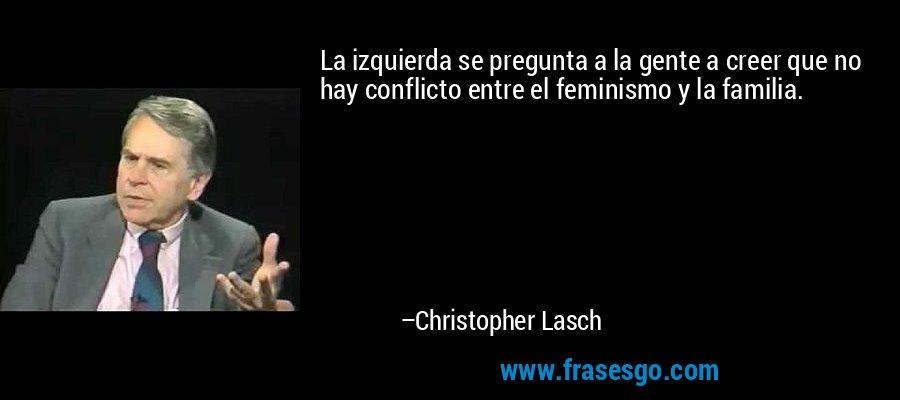 https://i0.wp.com/s.frasesgo.com/images/frases/c/frase-la_izquierda_se_pregunta_a_la_gente_a_creer_que_no_hay_confl-christopher_lasch.jpg