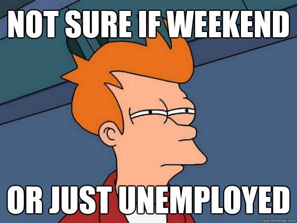 Not sure if weekend or just unemployed