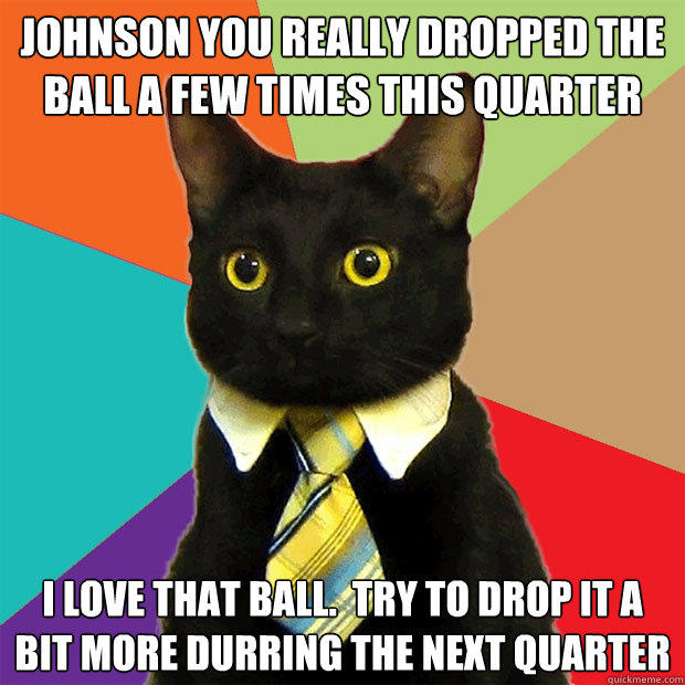 Johnson you really dropped the ball a few times this quarter I love that ball.  Try to drop it a bit more durring the next quarter