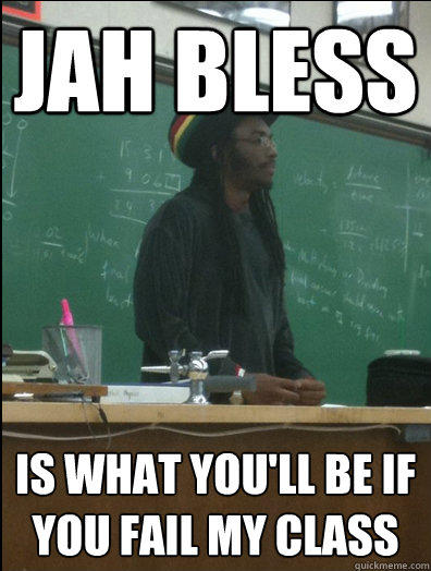 jah bless is what you'll be if you fail my class