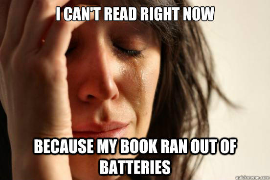 I can't read right now because my book ran out of batteries