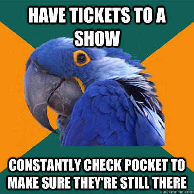 Have tickets to a show constantly check pocket to make sure they're still there