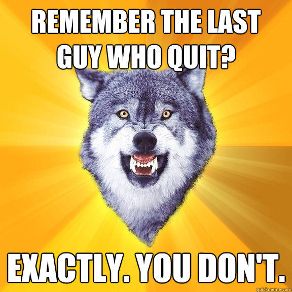 remember the last guy who quit? EXACTLY. you don't.