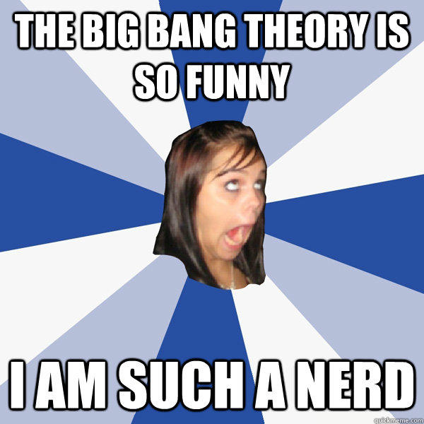 The Big Bang Theory is so funny I am such a nerd
