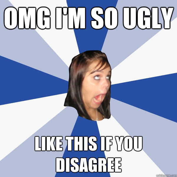 OMG I'M SO UGLY LIKE THIS IF YOU DISAGREE