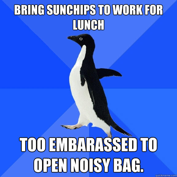 Bring Sunchips to Work for Lunch  Too embarassed to open noisy bag.